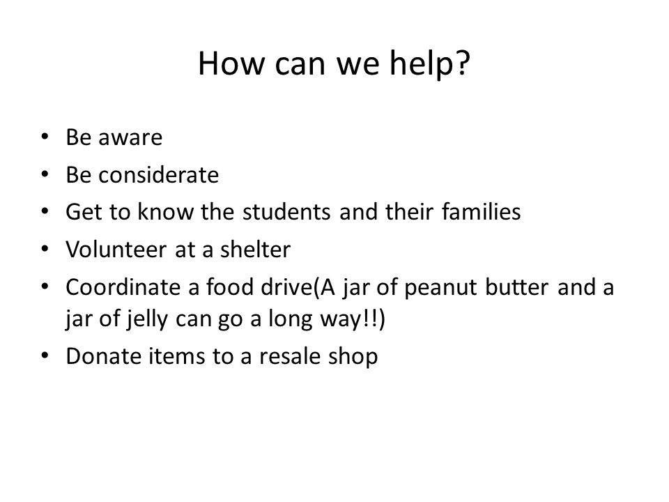 How can we help? Be aware Be considerate Get to know the students and their families Volunteer at a shelter Coordinate a food drive(A jar of peanut bu