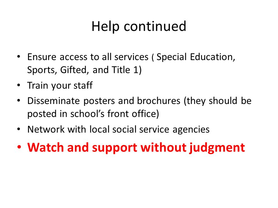 Help continued Ensure access to all services ( Special Education, Sports, Gifted, and Title 1) Train your staff Disseminate posters and brochures (they should be posted in school's front office) Network with local social service agencies Watch and support without judgment