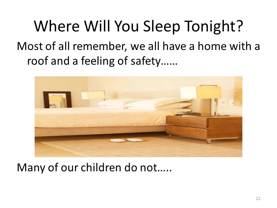 Where Will You Sleep Tonight? Most of all remember, we all have a home with a roof and a feeling of safety…… Many of our children do not….. 22