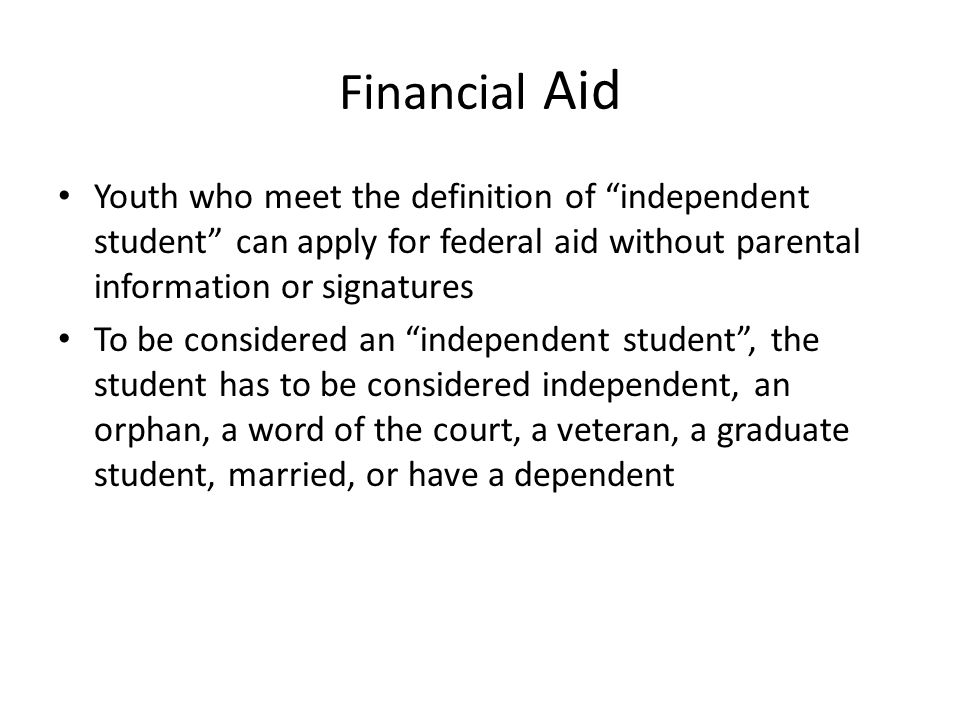 Financial Aid Youth who meet the definition of independent student can apply for federal aid without parental information or signatures To be considered an independent student , the student has to be considered independent, an orphan, a word of the court, a veteran, a graduate student, married, or have a dependent