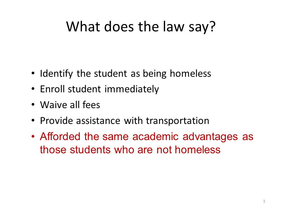 What does the law say? Identify the student as being homeless Enroll student immediately Waive all fees Provide assistance with transportation Afforde
