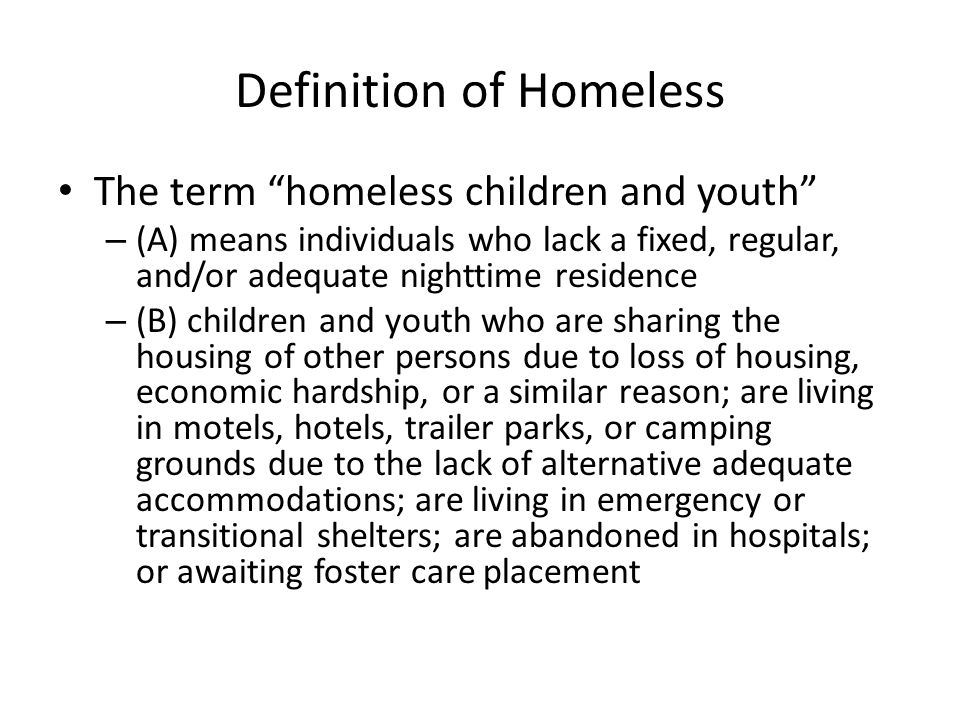 Definition of Homeless The term homeless children and youth – (A) means individuals who lack a fixed, regular, and/or adequate nighttime residence – (B) children and youth who are sharing the housing of other persons due to loss of housing, economic hardship, or a similar reason; are living in motels, hotels, trailer parks, or camping grounds due to the lack of alternative adequate accommodations; are living in emergency or transitional shelters; are abandoned in hospitals; or awaiting foster care placement