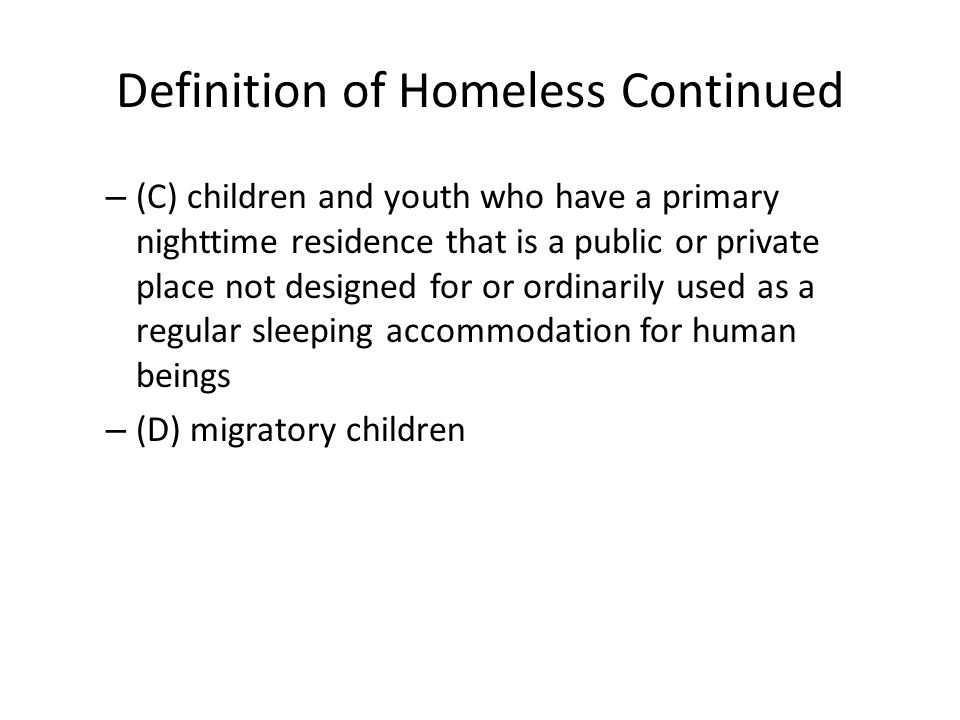 Definition of Homeless Continued – (C) children and youth who have a primary nighttime residence that is a public or private place not designed for or
