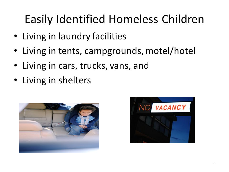 Easily Identified Homeless Children Living in laundry facilities Living in tents, campgrounds, motel/hotel Living in cars, trucks, vans, and Living in