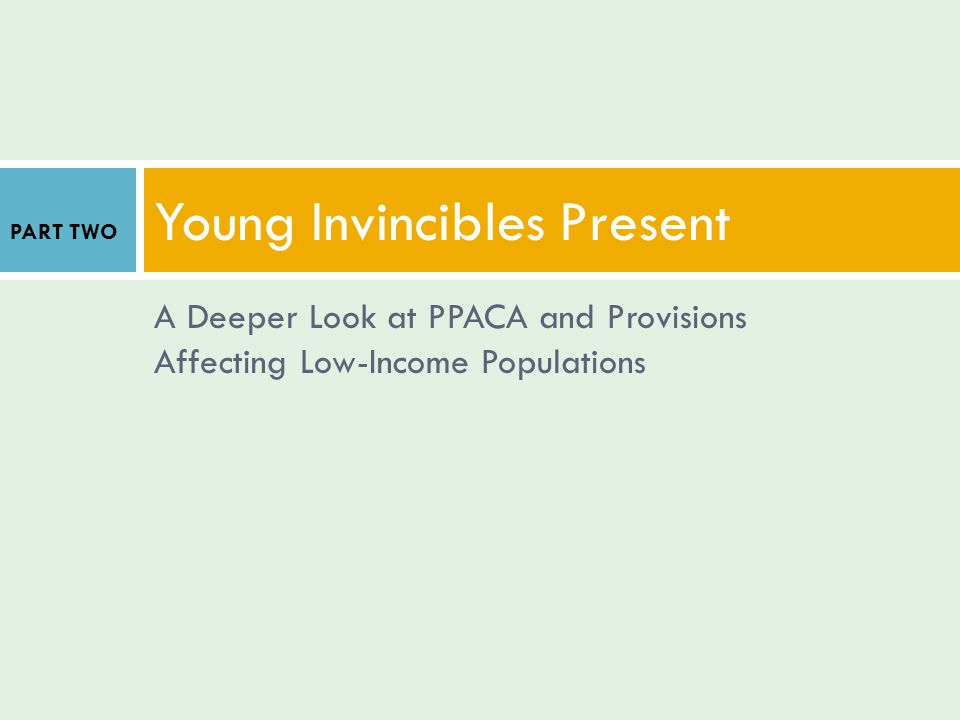 A Deeper Look at PPACA and Provisions Affecting Low-Income Populations Young Invincibles Present PART TWO