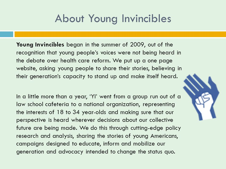 About Young Invincibles Young Invincibles began in the summer of 2009, out of the recognition that young people's voices were not being heard in the debate over health care reform.
