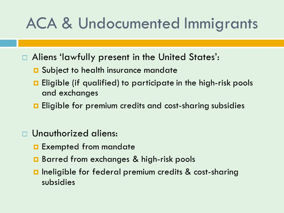 ACA & Undocumented Immigrants  Aliens 'lawfully present in the United States':  Subject to health insurance mandate  Eligible (if qualified) to participate in the high-risk pools and exchanges  Eligible for premium credits and cost-sharing subsidies  Unauthorized aliens:  Exempted from mandate  Barred from exchanges & high-risk pools  Ineligible for federal premium credits & cost-sharing subsidies