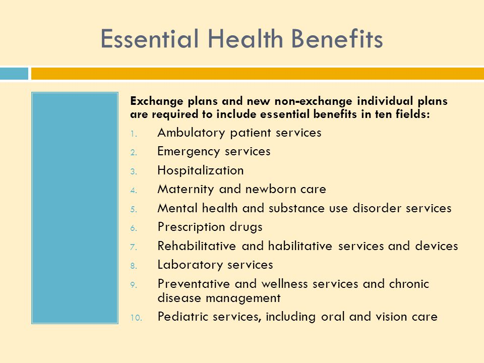 Essential Health Benefits Exchange plans and new non-exchange individual plans are required to include essential benefits in ten fields: 1.
