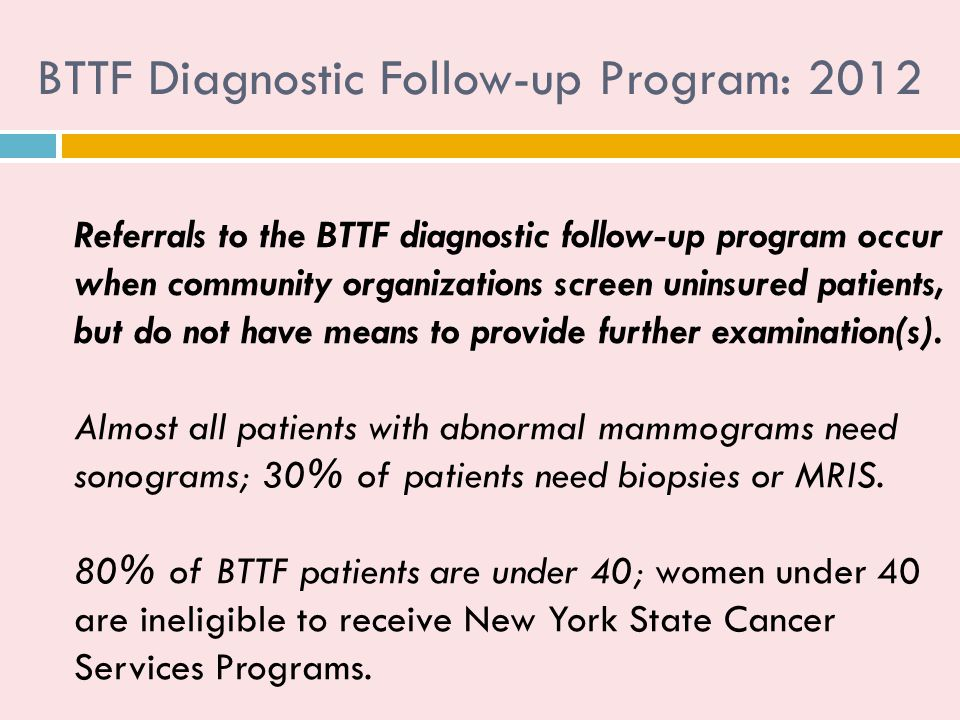 BTTF Diagnostic Follow-up Program: 2012 Referrals to the BTTF diagnostic follow-up program occur when community organizations screen uninsured patients, but do not have means to provide further examination(s).