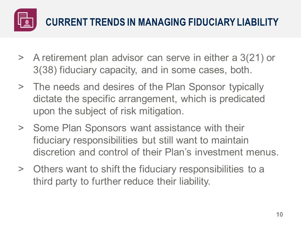 CURRENT TRENDS IN MANAGING FIDUCIARY LIABILITY >A retirement plan advisor can serve in either a 3(21) or 3(38) fiduciary capacity, and in some cases,