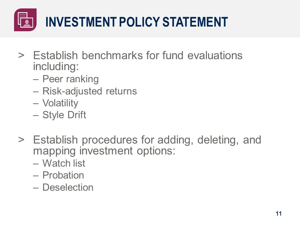 INVESTMENT POLICY STATEMENT >Establish benchmarks for fund evaluations including: –Peer ranking –Risk-adjusted returns –Volatility –Style Drift >Estab