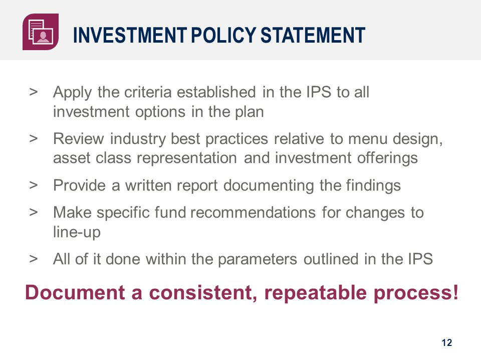 INVESTMENT POLICY STATEMENT >Apply the criteria established in the IPS to all investment options in the plan >Review industry best practices relative to menu design, asset class representation and investment offerings >Provide a written report documenting the findings >Make specific fund recommendations for changes to line-up >All of it done within the parameters outlined in the IPS 12 Document a consistent, repeatable process!