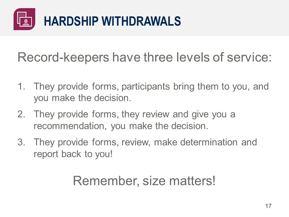 HARDSHIP WITHDRAWALS Record-keepers have three levels of service: 1.They provide forms, participants bring them to you, and you make the decision. 2.T