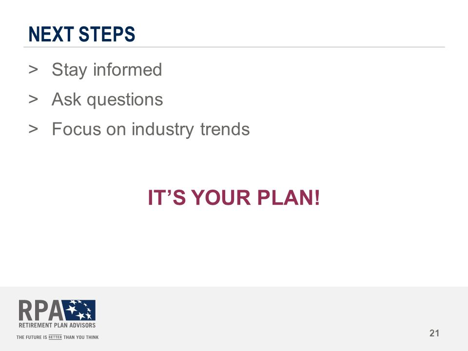 NEXT STEPS >Stay informed >Ask questions >Focus on industry trends IT'S YOUR PLAN! 21