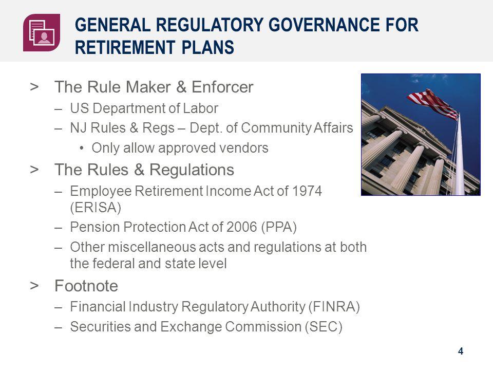 GENERAL REGULATORY GOVERNANCE FOR RETIREMENT PLANS 4 >The Rule Maker & Enforcer –US Department of Labor –NJ Rules & Regs – Dept. of Community Affairs