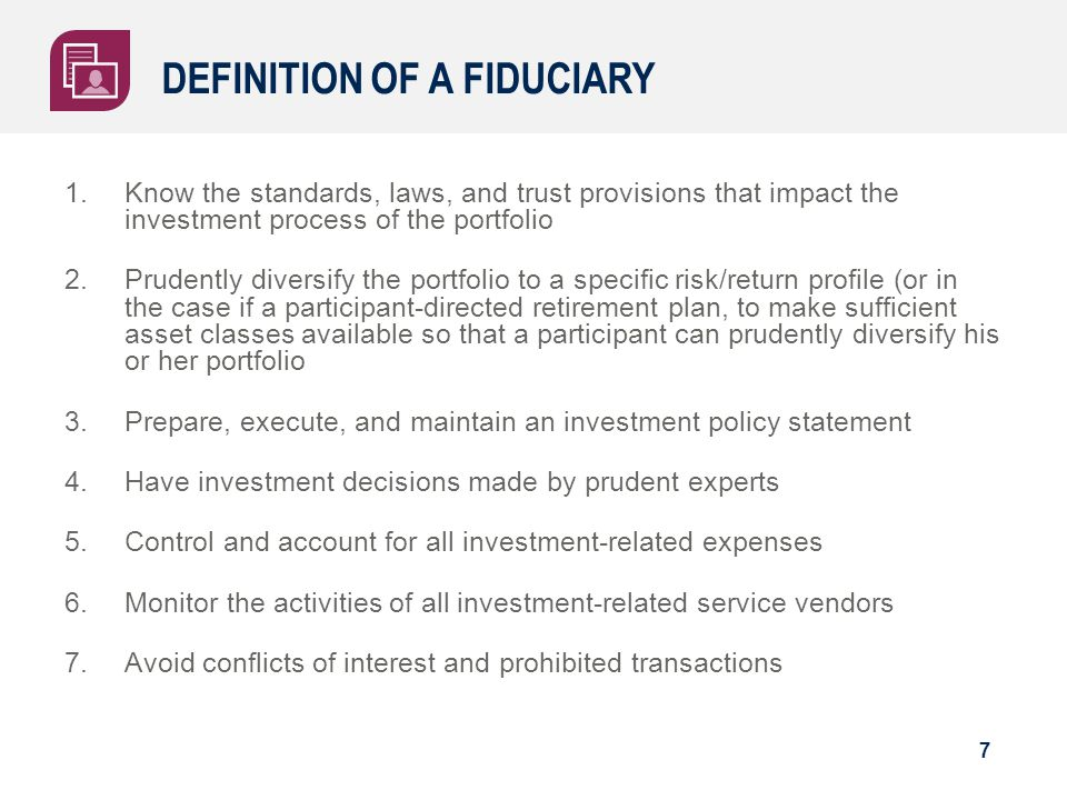 DEFINITION OF A FIDUCIARY 1.Know the standards, laws, and trust provisions that impact the investment process of the portfolio 2.Prudently diversify t