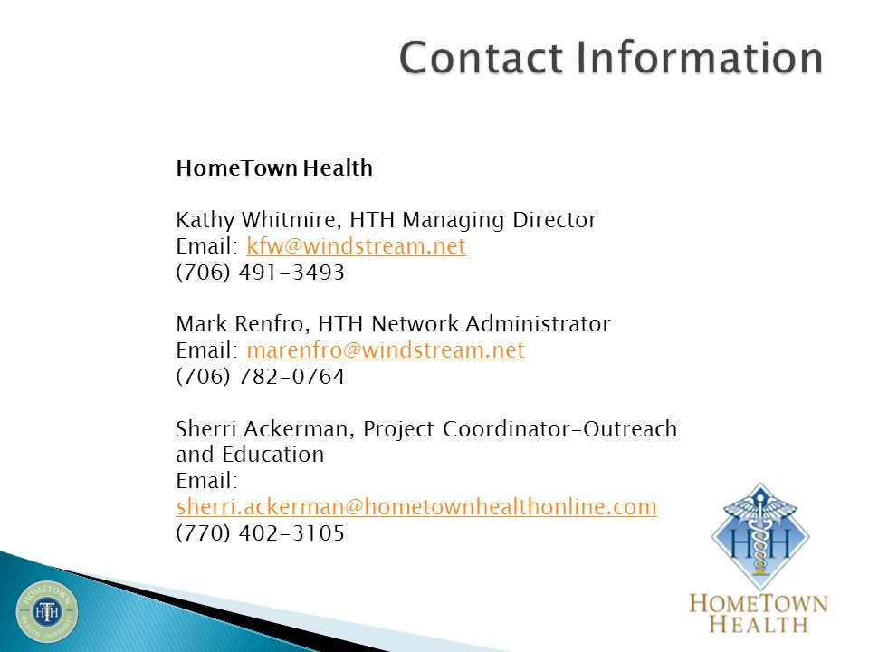 HomeTown Health Kathy Whitmire, HTH Managing Director Email: kfw@windstream.netkfw@windstream.net (706) 491-3493 Mark Renfro, HTH Network Administrator Email: marenfro@windstream.netmarenfro@windstream.net (706) 782-0764 Sherri Ackerman, Project Coordinator-Outreach and Education Email: sherri.ackerman@hometownhealthonline.com (770) 402-3105