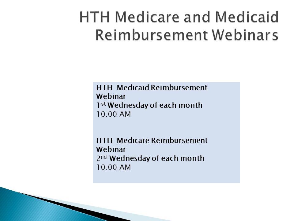 HTH Medicaid Reimbursement Webinar 1 st Wednesday of each month 10:00 AM HTH Medicare Reimbursement Webinar 2 nd Wednesday of each month 10:00 AM