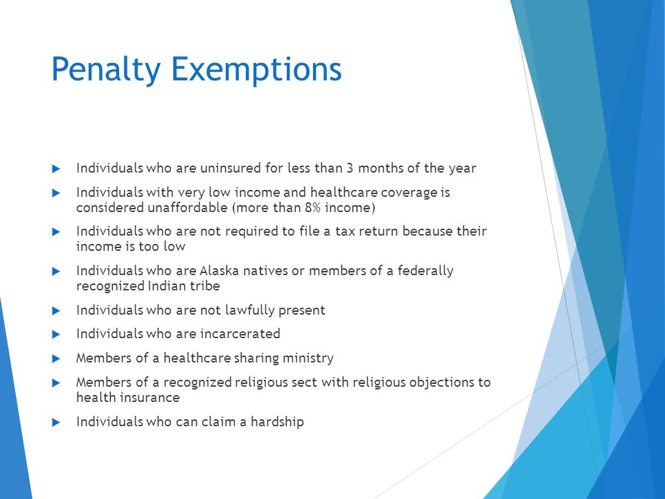 Penalty Exemptions  Individuals who are uninsured for less than 3 months of the year  Individuals with very low income and healthcare coverage is considered unaffordable (more than 8% income)  Individuals who are not required to file a tax return because their income is too low  Individuals who are Alaska natives or members of a federally recognized Indian tribe  Individuals who are not lawfully present  Individuals who are incarcerated  Members of a healthcare sharing ministry  Members of a recognized religious sect with religious objections to health insurance  Individuals who can claim a hardship
