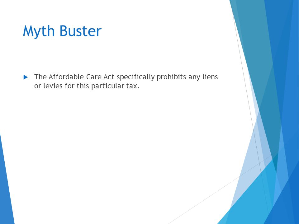 Myth Buster  The Affordable Care Act specifically prohibits any liens or levies for this particular tax.