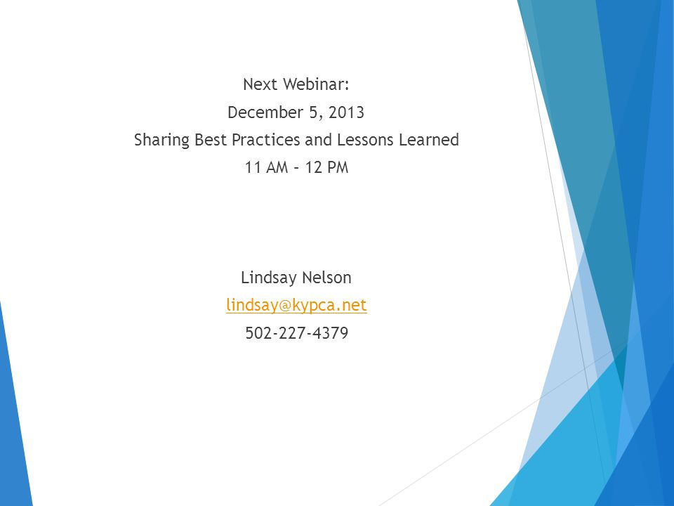 Next Webinar: December 5, 2013 Sharing Best Practices and Lessons Learned 11 AM – 12 PM Lindsay Nelson lindsay@kypca.net 502-227-4379