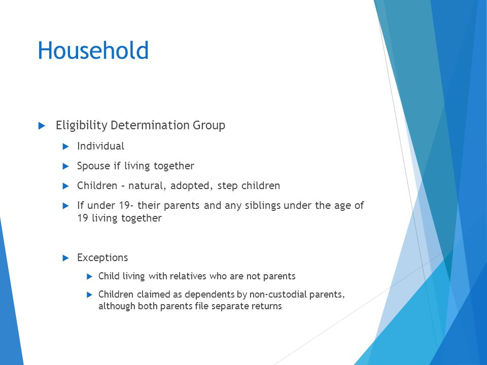 Household  Eligibility Determination Group  Individual  Spouse if living together  Children – natural, adopted, step children  If under 19- their parents and any siblings under the age of 19 living together  Exceptions  Child living with relatives who are not parents  Children claimed as dependents by non-custodial parents, although both parents file separate returns