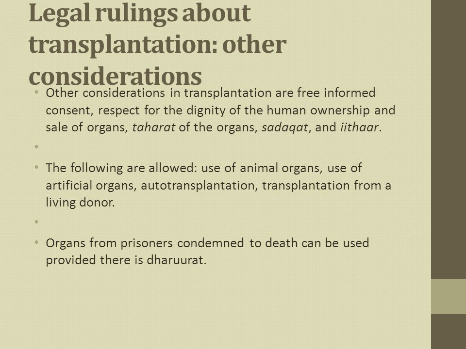 Legal rulings about transplantation: other considerations Other considerations in transplantation are free informed consent, respect for the dignity of the human ownership and sale of organs, taharat of the organs, sadaqat, and iithaar.