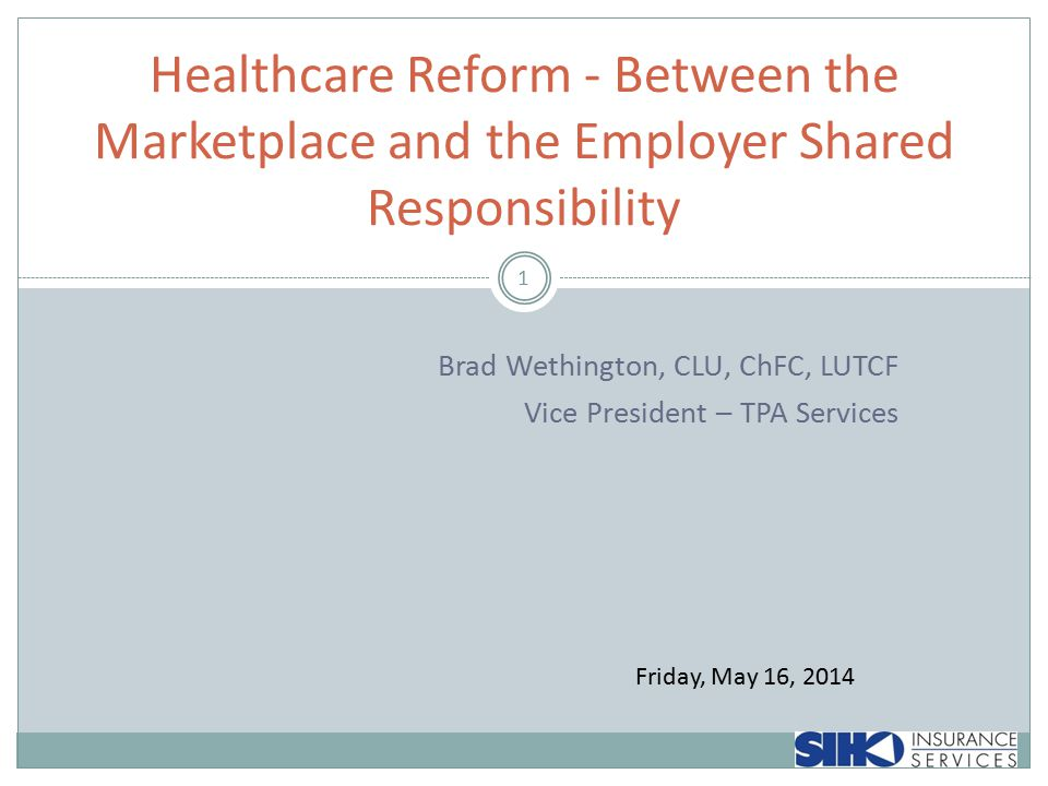 Brad Wethington, CLU, ChFC, LUTCF Vice President – TPA Services 1 Healthcare Reform - Between the Marketplace and the Employer Shared Responsibility Friday, May 16, 2014