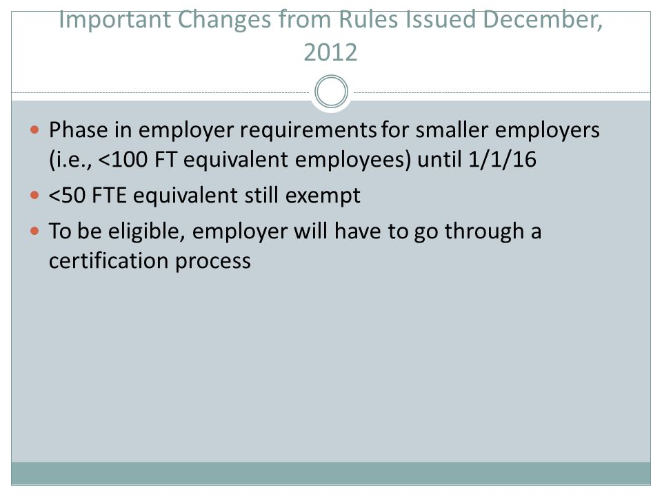 Important Changes from Rules Issued December, 2012 Phase in employer requirements for smaller employers (i.e., <100 FT equivalent employees) until 1/1/16 <50 FTE equivalent still exempt To be eligible, employer will have to go through a certification process