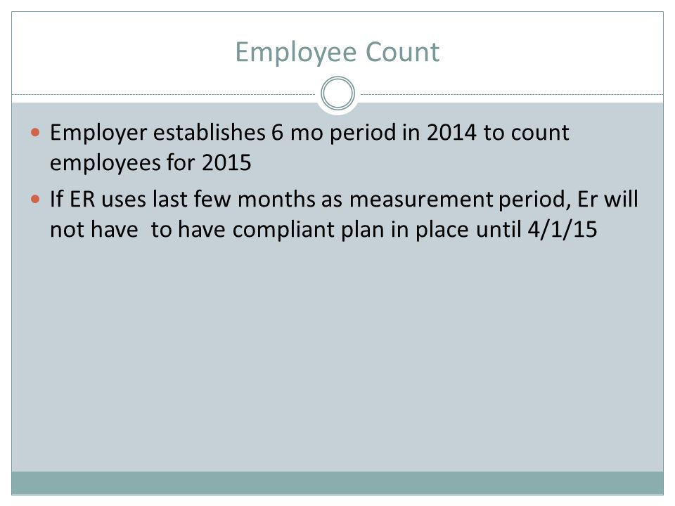 Employee Count Employer establishes 6 mo period in 2014 to count employees for 2015 If ER uses last few months as measurement period, Er will not have to have compliant plan in place until 4/1/15
