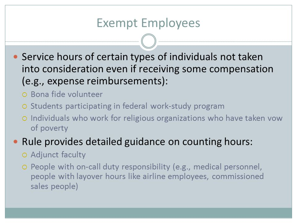 Exempt Employees Service hours of certain types of individuals not taken into consideration even if receiving some compensation (e.g., expense reimbursements):  Bona fide volunteer  Students participating in federal work-study program  Individuals who work for religious organizations who have taken vow of poverty Rule provides detailed guidance on counting hours:  Adjunct faculty  People with on-call duty responsibility (e.g., medical personnel, people with layover hours like airline employees, commissioned sales people)