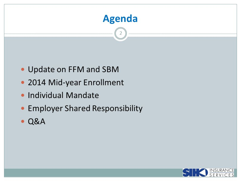 Agenda 2 Update on FFM and SBM 2014 Mid-year Enrollment Individual Mandate Employer Shared Responsibility Q&A