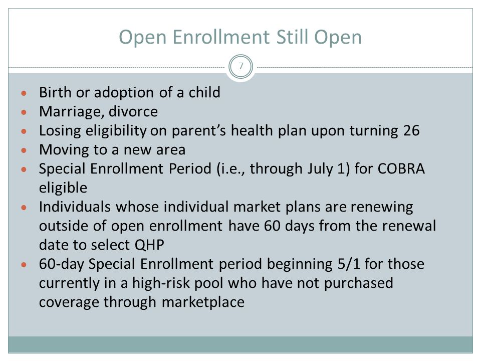 Open Enrollment Still Open 7  Birth or adoption of a child  Marriage, divorce  Losing eligibility on parent's health plan upon turning 26  Moving to a new area  Special Enrollment Period (i.e., through July 1) for COBRA eligible  Individuals whose individual market plans are renewing outside of open enrollment have 60 days from the renewal date to select QHP  60-day Special Enrollment period beginning 5/1 for those currently in a high-risk pool who have not purchased coverage through marketplace