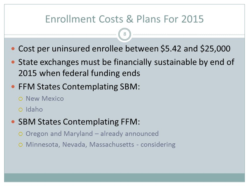 Enrollment Costs & Plans For 2015 8 Cost per uninsured enrollee between $5.42 and $25,000 State exchanges must be financially sustainable by end of 2015 when federal funding ends FFM States Contemplating SBM:  New Mexico  Idaho SBM States Contemplating FFM:  Oregon and Maryland – already announced  Minnesota, Nevada, Massachusetts - considering