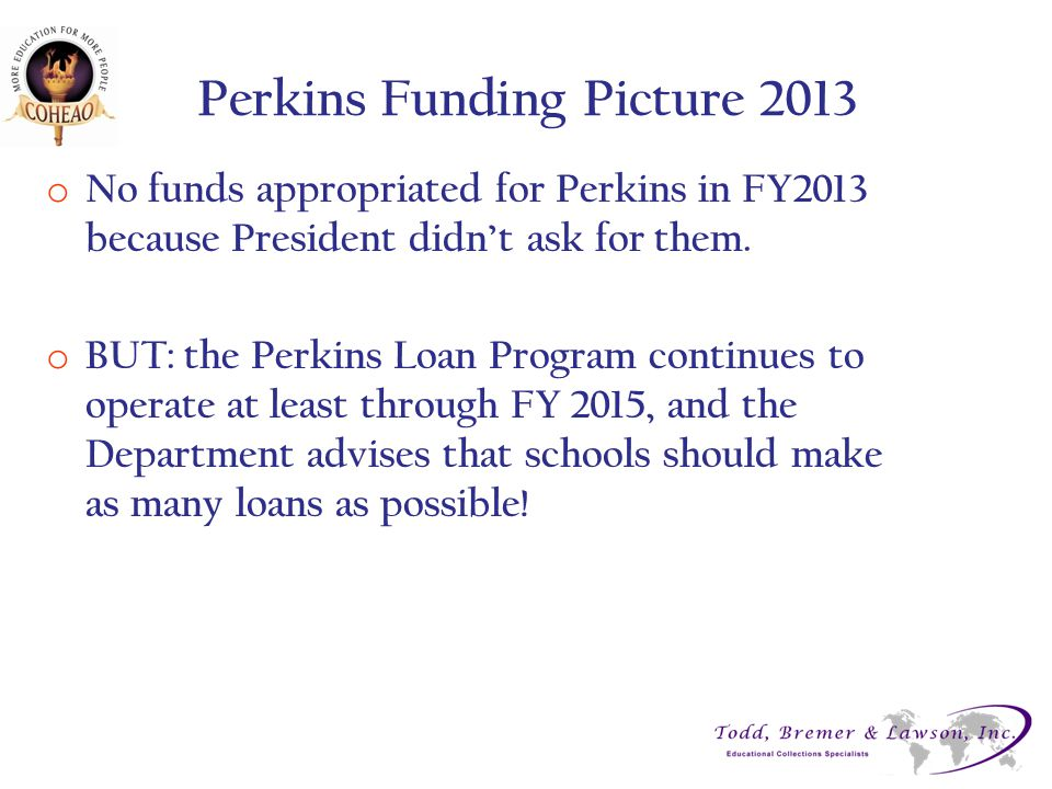Perkins Funding Picture 2013 o No funds appropriated for Perkins in FY2013 because President didn't ask for them. o BUT: the Perkins Loan Program cont