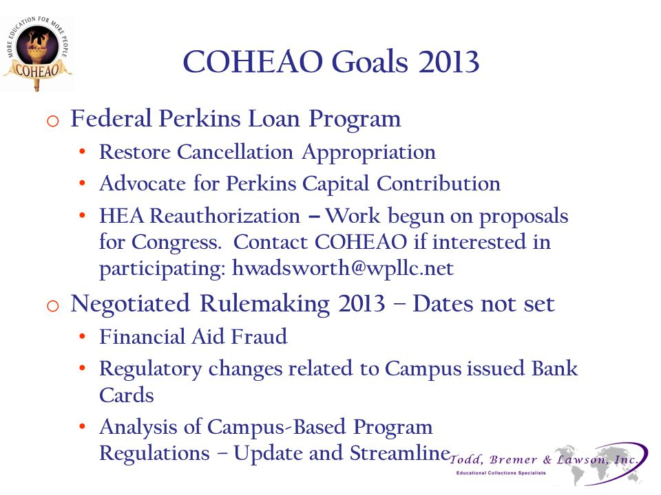 COHEAO Goals 2013 o Federal Perkins Loan Program Restore Cancellation Appropriation Advocate for Perkins Capital Contribution HEA Reauthorization – Wo