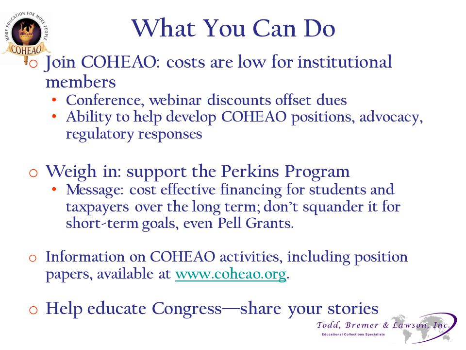 What You Can Do o Join COHEAO: costs are low for institutional members Conference, webinar discounts offset dues Ability to help develop COHEAO positi