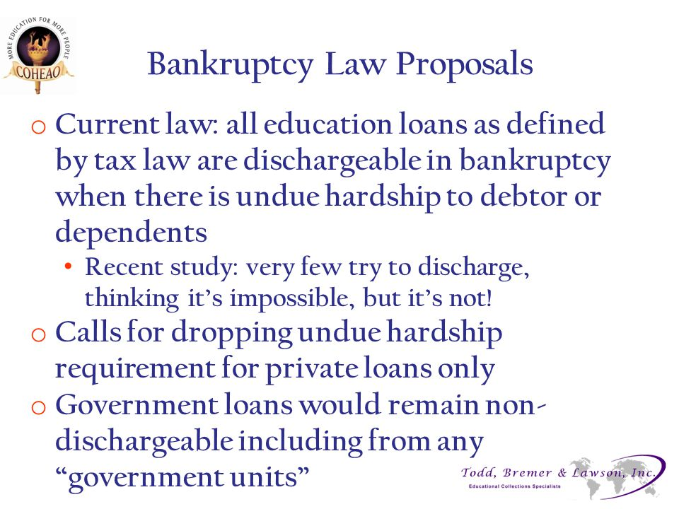 Bankruptcy Law Proposals o Current law: all education loans as defined by tax law are dischargeable in bankruptcy when there is undue hardship to debt