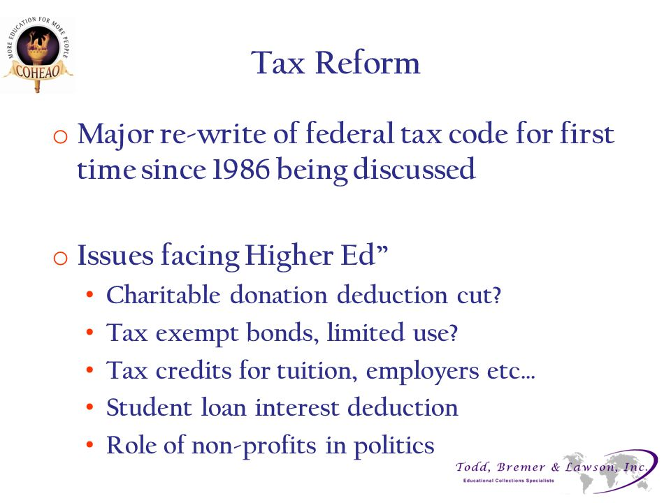 "Tax Reform o Major re-write of federal tax code for first time since 1986 being discussed o Issues facing Higher Ed"" Charitable donation deduction cut"