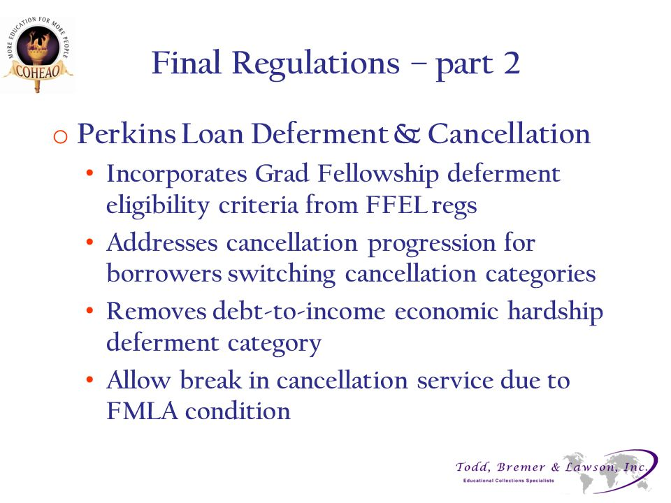 Final Regulations – part 2 o Perkins Loan Deferment & Cancellation Incorporates Grad Fellowship deferment eligibility criteria from FFEL regs Addresse