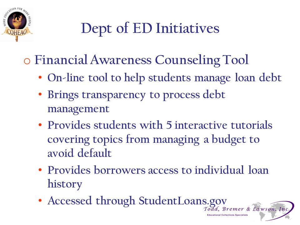 Dept of ED Initiatives o Financial Awareness Counseling Tool On-line tool to help students manage loan debt Brings transparency to process debt manage