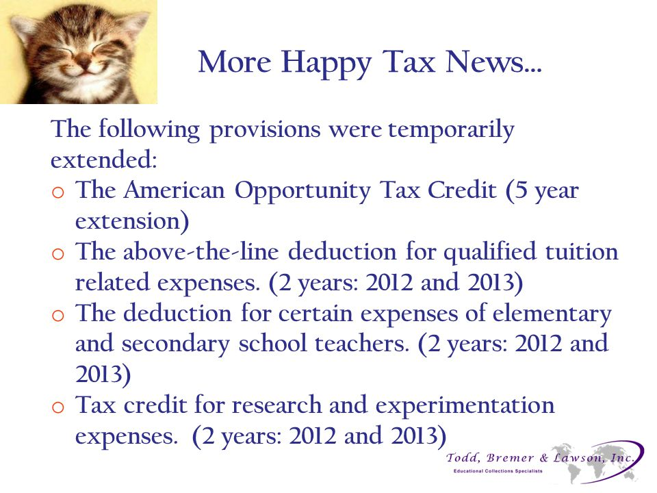 More Happy Tax News… The following provisions were temporarily extended: o The American Opportunity Tax Credit (5 year extension) o The above-the-line