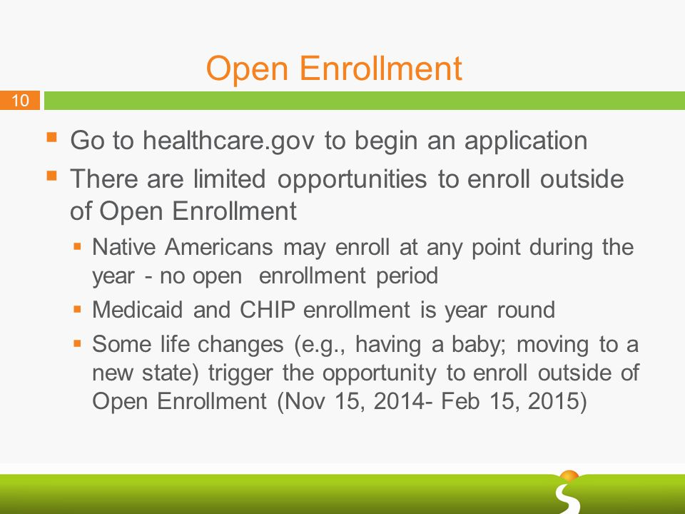 10 Open Enrollment  Go to healthcare.gov to begin an application  There are limited opportunities to enroll outside of Open Enrollment  Native Americans may enroll at any point during the year - no open enrollment period  Medicaid and CHIP enrollment is year round  Some life changes (e.g., having a baby; moving to a new state) trigger the opportunity to enroll outside of Open Enrollment (Nov 15, 2014- Feb 15, 2015)