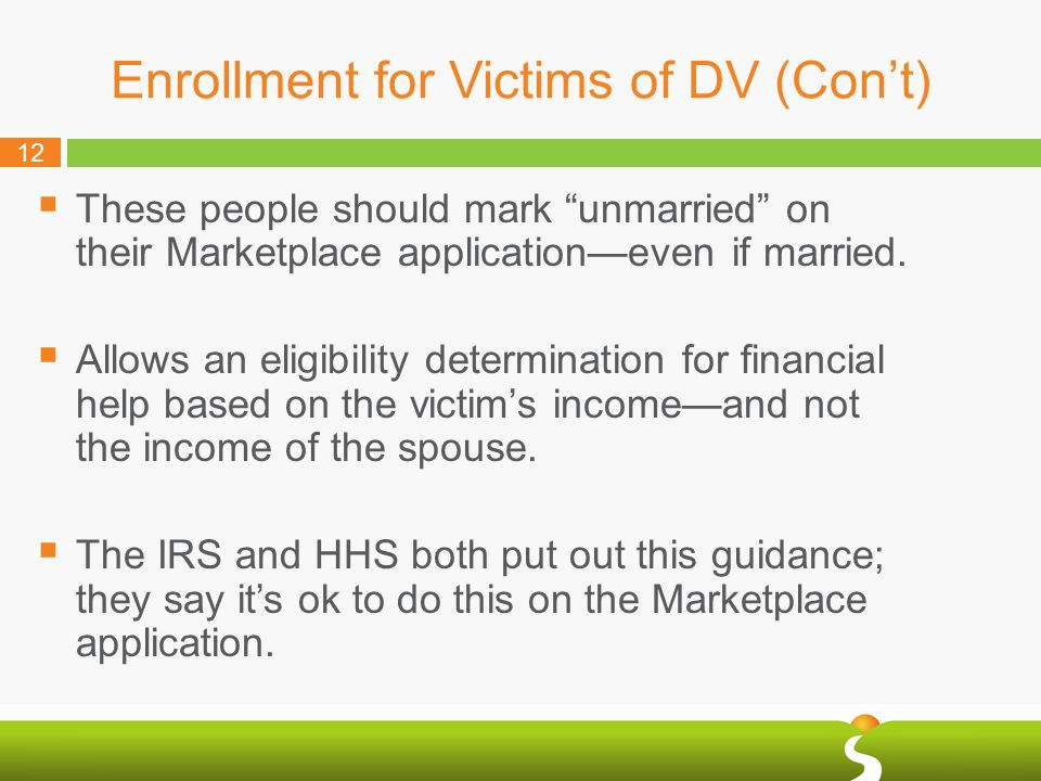 12 Enrollment for Victims of DV (Con't)  These people should mark unmarried on their Marketplace application—even if married.