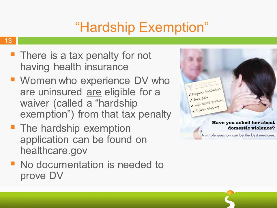 13 Hardship Exemption  There is a tax penalty for not having health insurance  Women who experience DV who are uninsured are eligible for a waiver (called a hardship exemption ) from that tax penalty  The hardship exemption application can be found on healthcare.gov  No documentation is needed to prove DV