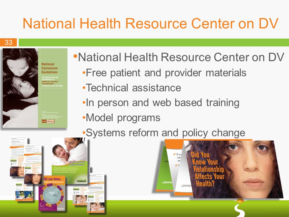 33 National Health Resource Center on DV Free patient and provider materials Technical assistance In person and web based training Model programs Systems reform and policy change