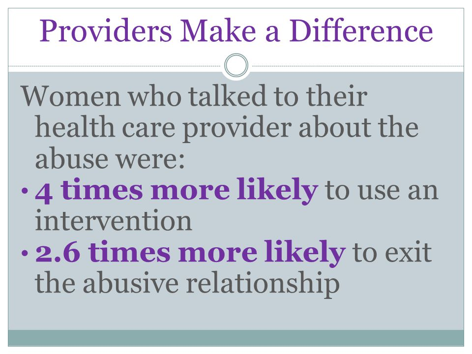 Providers Make a Difference Women who talked to their health care provider about the abuse were: 4 times more likely to use an intervention 2.6 times more likely to exit the abusive relationship