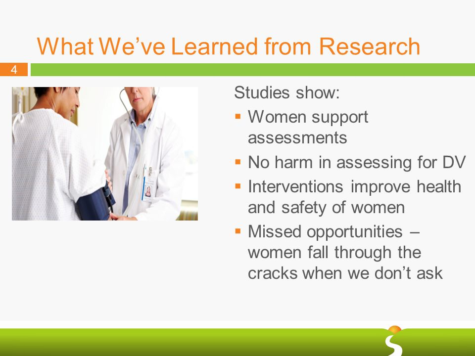 4 What We've Learned from Research Studies show:  Women support assessments  No harm in assessing for DV  Interventions improve health and safety of women  Missed opportunities – women fall through the cracks when we don't ask