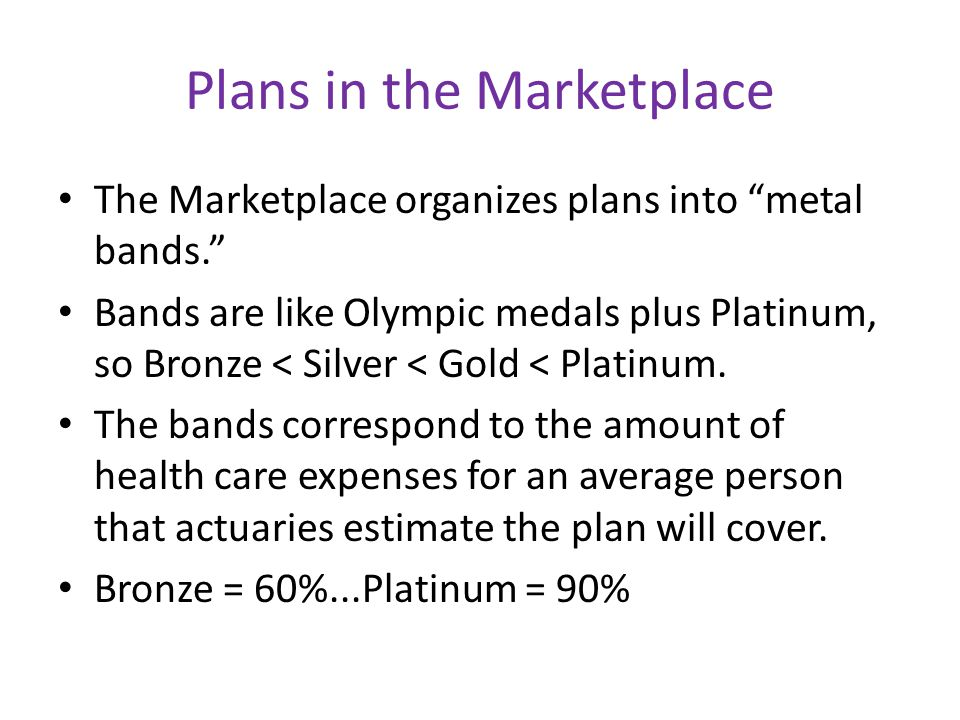 Plans in the Marketplace The Marketplace organizes plans into metal bands. Bands are like Olympic medals plus Platinum, so Bronze < Silver < Gold < Platinum.