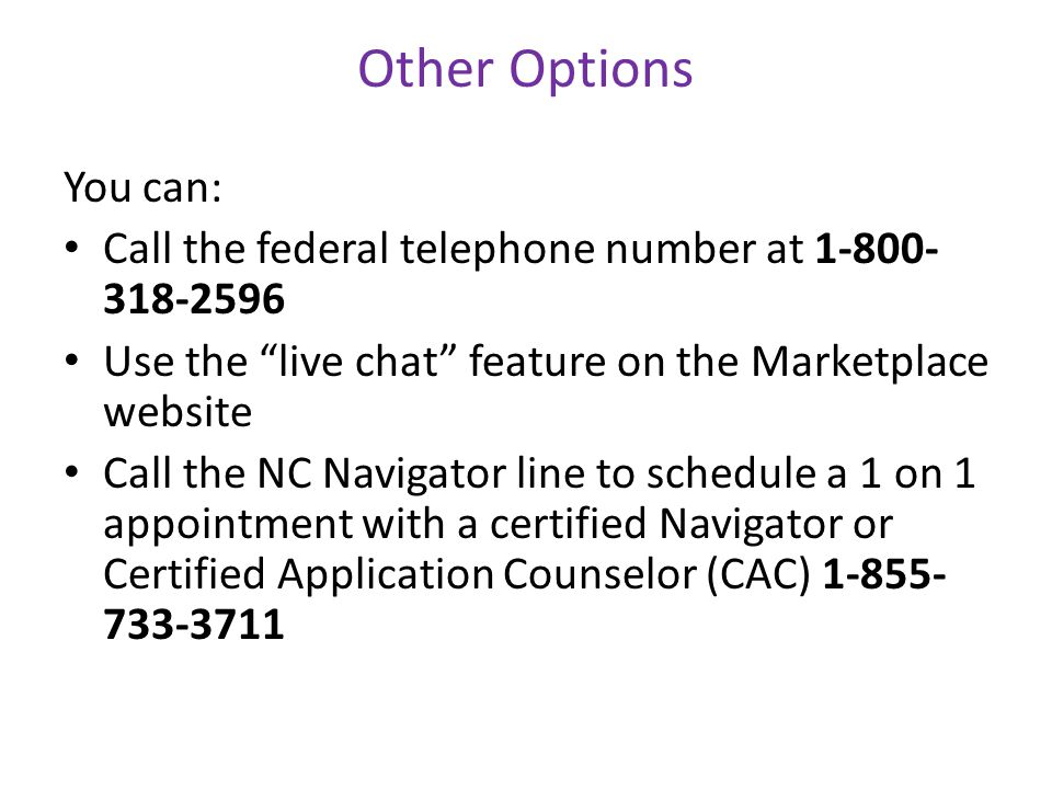 You can: Call the federal telephone number at 1-800- 318-2596 Use the live chat feature on the Marketplace website Call the NC Navigator line to schedule a 1 on 1 appointment with a certified Navigator or Certified Application Counselor (CAC) 1-855- 733-3711 Other Options